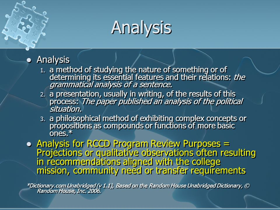 Analysis 1. a method of studying the nature of something or of determining its essential features and their relations: the grammatical analysis of a s