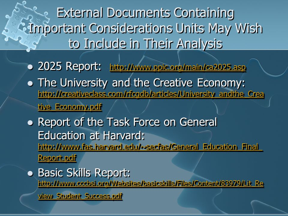 External Documents Containing Important Considerations Units May Wish to Include in Their Analysis http://www.ppic.org/main/ca2025.asp http://www.ppic.org/main/ca2025.asp 2025 Report: http://www.ppic.org/main/ca2025.asp http://www.ppic.org/main/ca2025.asp http://creativeclass.com/rfcgdb/articles/University_andthe_Crea tive_Economy.pdf http://creativeclass.com/rfcgdb/articles/University_andthe_Crea tive_Economy.pdf The University and the Creative Economy: http://creativeclass.com/rfcgdb/articles/University_andthe_Crea tive_Economy.pdf http://creativeclass.com/rfcgdb/articles/University_andthe_Crea tive_Economy.pdf http://www.fas.harvard.edu/~secfas/General_Education_Final_ Report.pdf http://www.fas.harvard.edu/~secfas/General_Education_Final_ Report.pdf Report of the Task Force on General Education at Harvard: http://www.fas.harvard.edu/~secfas/General_Education_Final_ Report.pdf http://www.fas.harvard.edu/~secfas/General_Education_Final_ Report.pdf http://www.cccbsi.org/Websites/basicskills/Files/Content/83979/Lit_Re view_Student_Success.pdf http://www.cccbsi.org/Websites/basicskills/Files/Content/83979/Lit_Re view_Student_Success.pdf Basic Skills Report: http://www.cccbsi.org/Websites/basicskills/Files/Content/83979/Lit_Re view_Student_Success.pdf http://www.cccbsi.org/Websites/basicskills/Files/Content/83979/Lit_Re view_Student_Success.pdf http://www.ppic.org/main/ca2025.asp http://www.ppic.org/main/ca2025.asp 2025 Report: http://www.ppic.org/main/ca2025.asp http://www.ppic.org/main/ca2025.asp http://creativeclass.com/rfcgdb/articles/University_andthe_Crea tive_Economy.pdf http://creativeclass.com/rfcgdb/articles/University_andthe_Crea tive_Economy.pdf The University and the Creative Economy: http://creativeclass.com/rfcgdb/articles/University_andthe_Crea tive_Economy.pdf http://creativeclass.com/rfcgdb/articles/University_andthe_Crea tive_Economy.pdf http://www.fas.harvard.edu/~secfas/General_Education_Final_ Report.pdf http://www.fas.harvard.edu/~secfas/General_Education_Final_ Report.pdf Report of the Task Force on General Education at Harvard: http://www.fas.harvard.edu/~secfas/General_Education_Final_ Report.pdf http://www.fas.harvard.edu/~secfas/General_Education_Final_ Report.pdf http://www.cccbsi.org/Websites/basicskills/Files/Content/83979/Lit_Re view_Student_Success.pdf http://www.cccbsi.org/Websites/basicskills/Files/Content/83979/Lit_Re view_Student_Success.pdf Basic Skills Report: http://www.cccbsi.org/Websites/basicskills/Files/Content/83979/Lit_Re view_Student_Success.pdf http://www.cccbsi.org/Websites/basicskills/Files/Content/83979/Lit_Re view_Student_Success.pdf