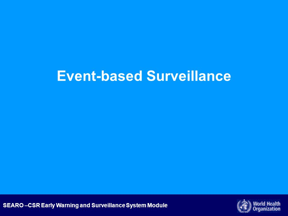 SEARO –CSR Early Warning and Surveillance System Module Introduction Case vs Event Management Identify Assess Inform Assist Step 3 Inform Through: The IHR event information site, The WHO websites, GOARN, Disease/hazard specific networks, Media talking points.