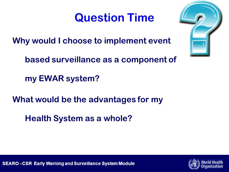 SEARO –CSR Early Warning and Surveillance System Module Question Time Why would I choose to implement event based surveillance as a component of my EW