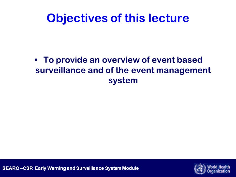 SEARO –CSR Early Warning and Surveillance System Module Objectives of this lecture To provide an overview of event based surveillance and of the event management system