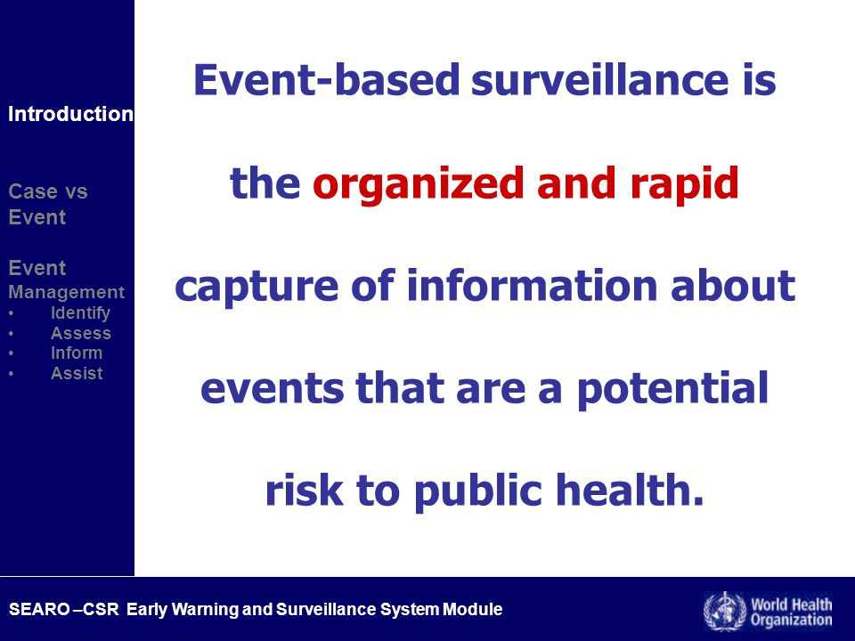 SEARO –CSR Early Warning and Surveillance System Module IHR - Event notification and determination Community concern Media Private/public clinicians concern Public services, agencies Health care system Lab Pharmacies HOT LINE Informal system Event-based Surveillance Health system based Signal Yes ALERT Public health risk identified Unusual disease pattern .