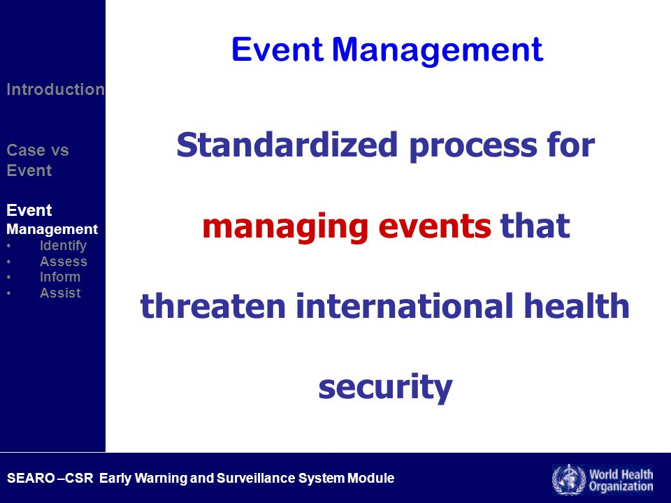 SEARO –CSR Early Warning and Surveillance System Module Introduction Case vs Event Management Identify Assess Inform Assist Event Management Standardized process for managing events that threaten international health security