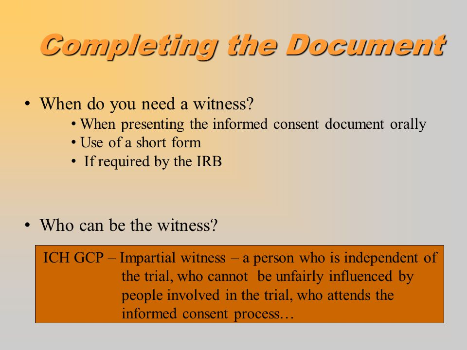 Completing the Document oDocument distribution FDA 21CFR 50- A copy of Informed Consent shall be given to the patient or representative. ICH GCP E6 4.