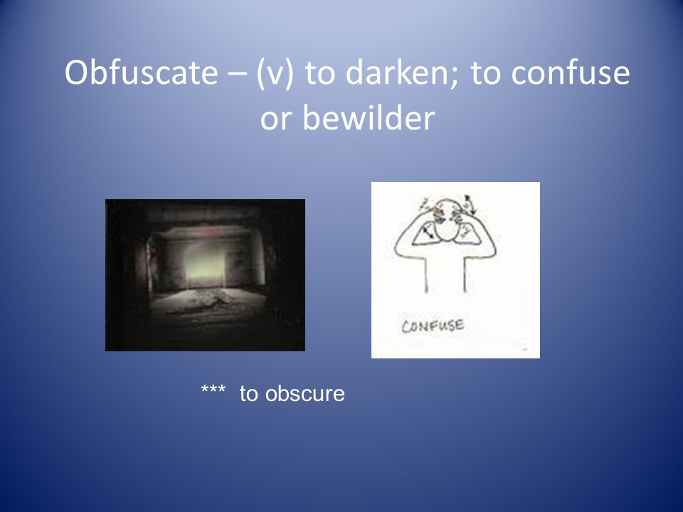 Obfuscate – (v) to darken; to confuse or bewilder *** to obscure