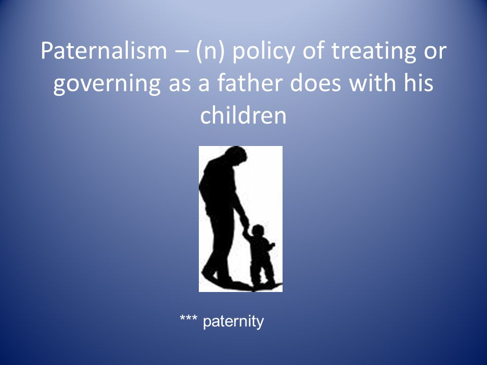 Paternalism – (n) policy of treating or governing as a father does with his children *** paternity