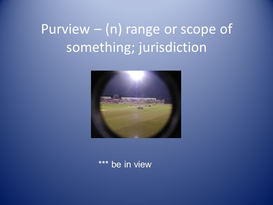 Purview – (n) range or scope of something; jurisdiction *** be in view