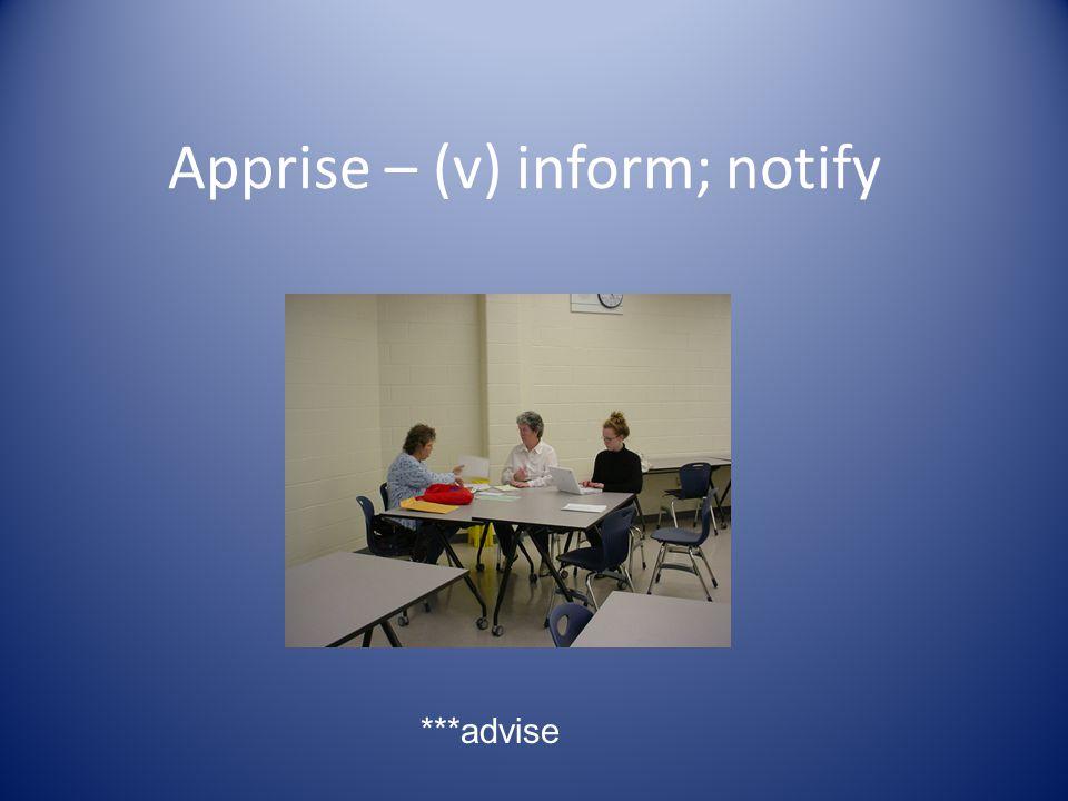 Apprise – (v) inform; notify ***advise