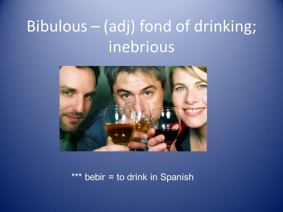 Bibulous – (adj) fond of drinking; inebrious *** bebir = to drink in Spanish