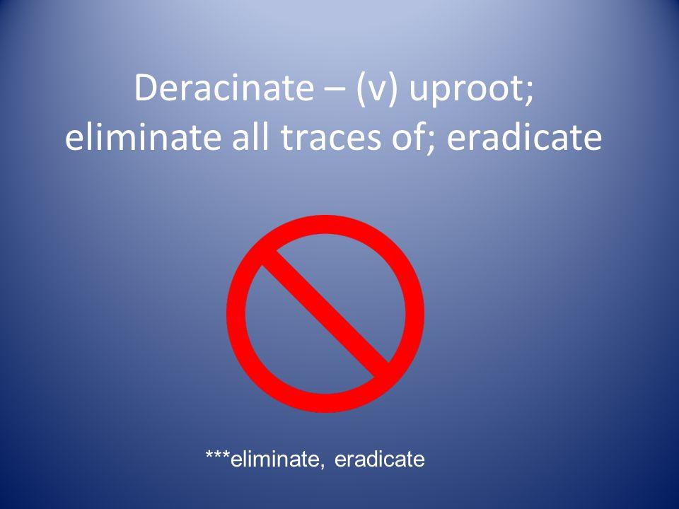 Deracinate – (v) uproot; eliminate all traces of; eradicate ***eliminate, eradicate