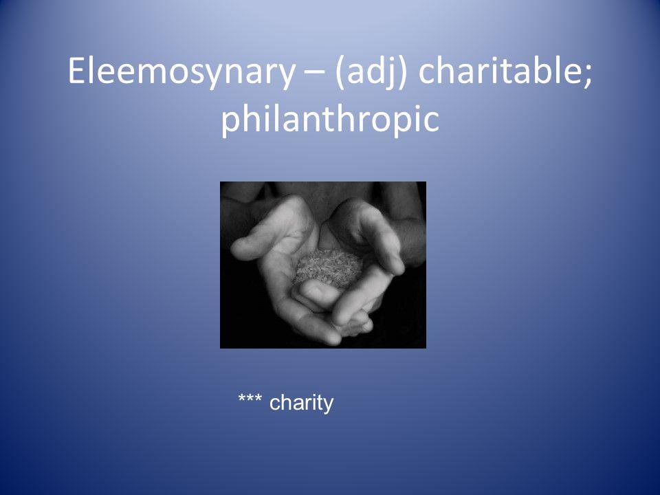 Eleemosynary – (adj) charitable; philanthropic *** charity