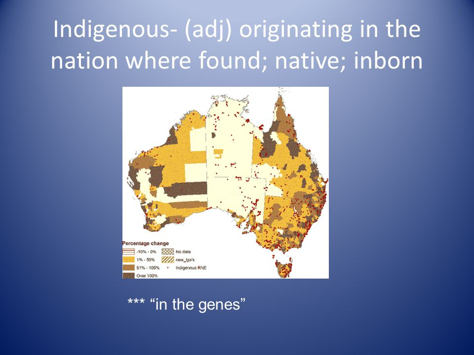 Indigenous- (adj) originating in the nation where found; native; inborn *** in the genes