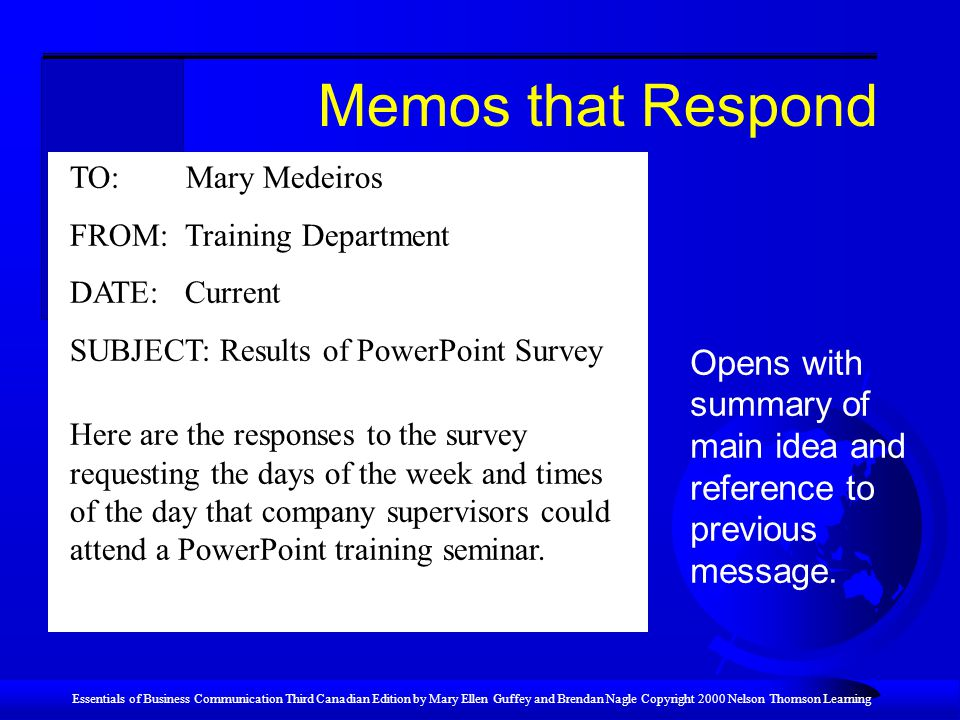 Essentials of Business Communication Third Canadian Edition by Mary Ellen Guffey and Brendan Nagle Copyright 2000 Nelson Thomson Learning Memos that Respond TO: Mary Medeiros FROM: Training Department DATE: Current SUBJECT: Results of PowerPoint Survey Here are the responses to the survey requesting the days of the week and times of the day that company supervisors could attend a PowerPoint training seminar.