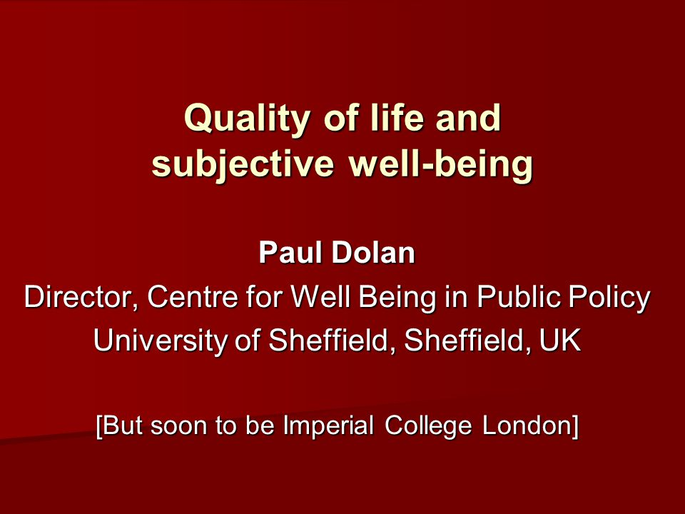 Quality of life and subjective well-being Paul Dolan Director, Centre for Well Being in Public Policy University of Sheffield, Sheffield, UK [But soon to be Imperial College London]