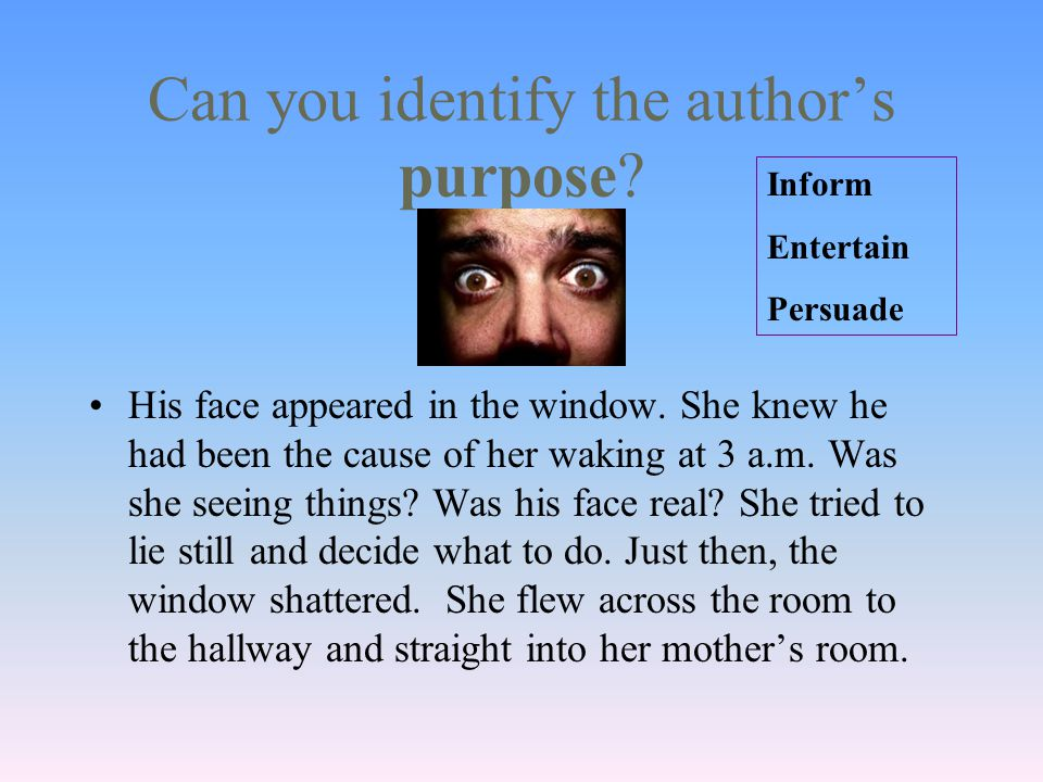 Can you identify the author's purpose. His face appeared in the window.