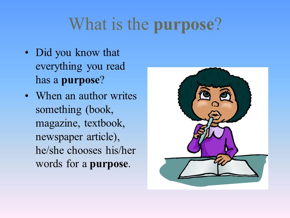 What is the purpose. Did you know that everything you read has a purpose.