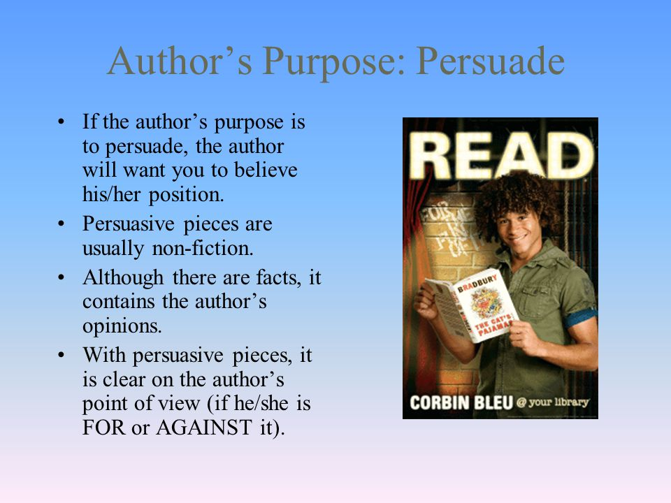Author's Purpose: Persuade If the author's purpose is to persuade, the author will want you to believe his/her position.