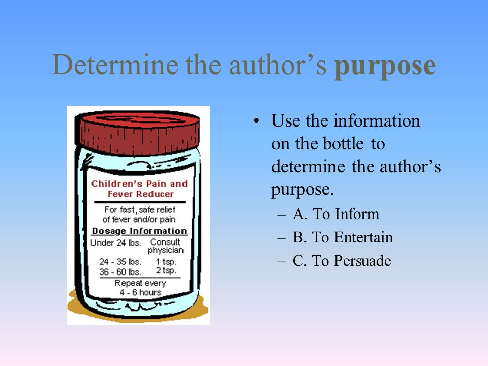 Determine the author's purpose Use the information on the bottle to determine the author's purpose.
