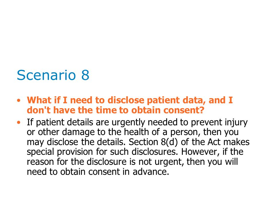 Scenario 8 What if I need to disclose patient data, and I don't have the time to obtain consent? If patient details are urgently needed to prevent inj