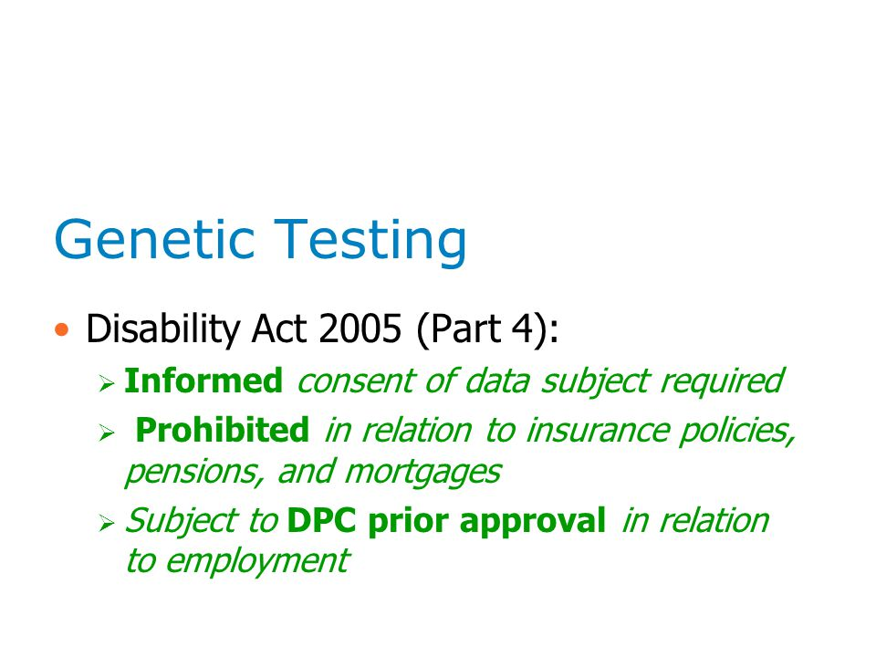 Genetic Testing Disability Act 2005 (Part 4):  Informed consent of data subject required  Prohibited in relation to insurance policies, pensions, an