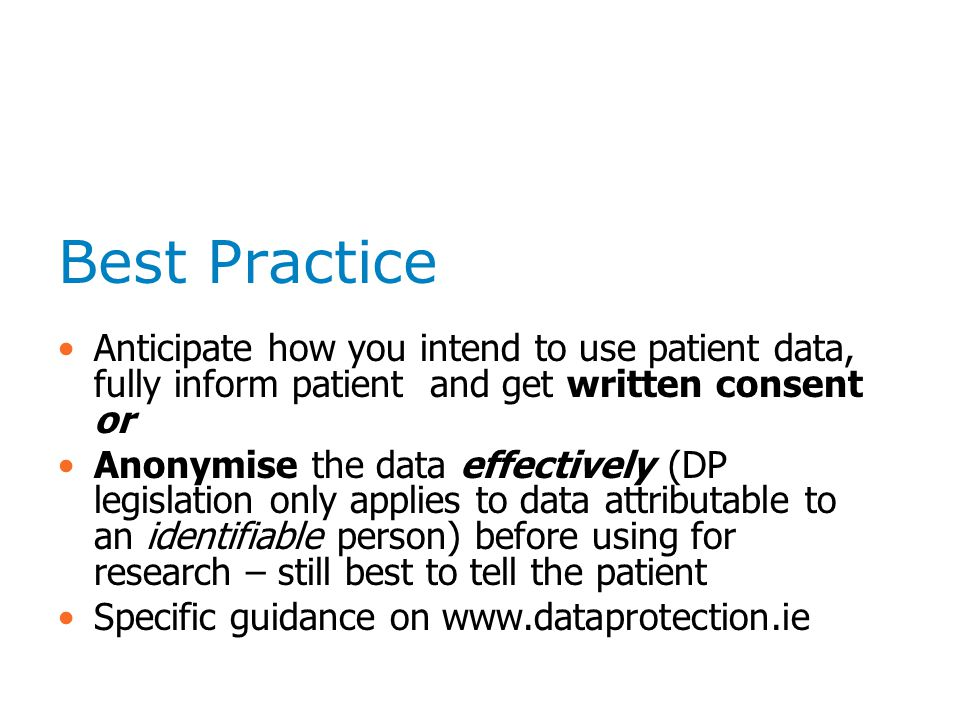 Best Practice Anticipate how you intend to use patient data, fully inform patient and get written consent or Anonymise the data effectively (DP legislation only applies to data attributable to an identifiable person) before using for research – still best to tell the patient Specific guidance on