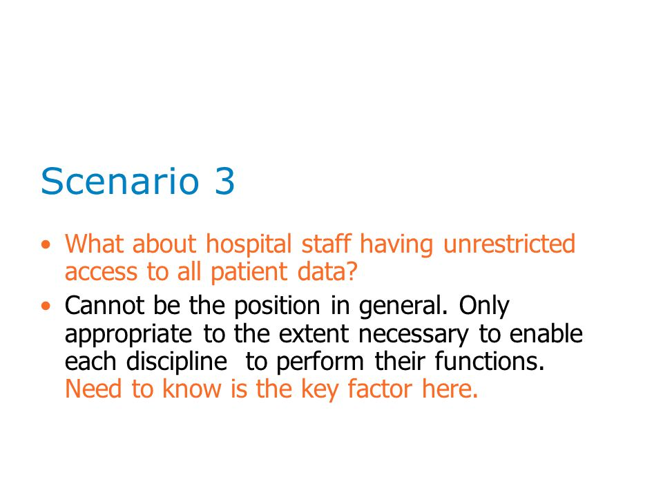 Scenario 3 What about hospital staff having unrestricted access to all patient data? Cannot be the position in general. Only appropriate to the extent