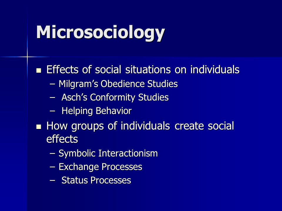 Microsociology Effects of social situations on individuals Effects of social situations on individuals –Milgram's Obedience Studies – Asch's Conformity Studies – Helping Behavior How groups of individuals create social effects How groups of individuals create social effects –Symbolic Interactionism –Exchange Processes – Status Processes