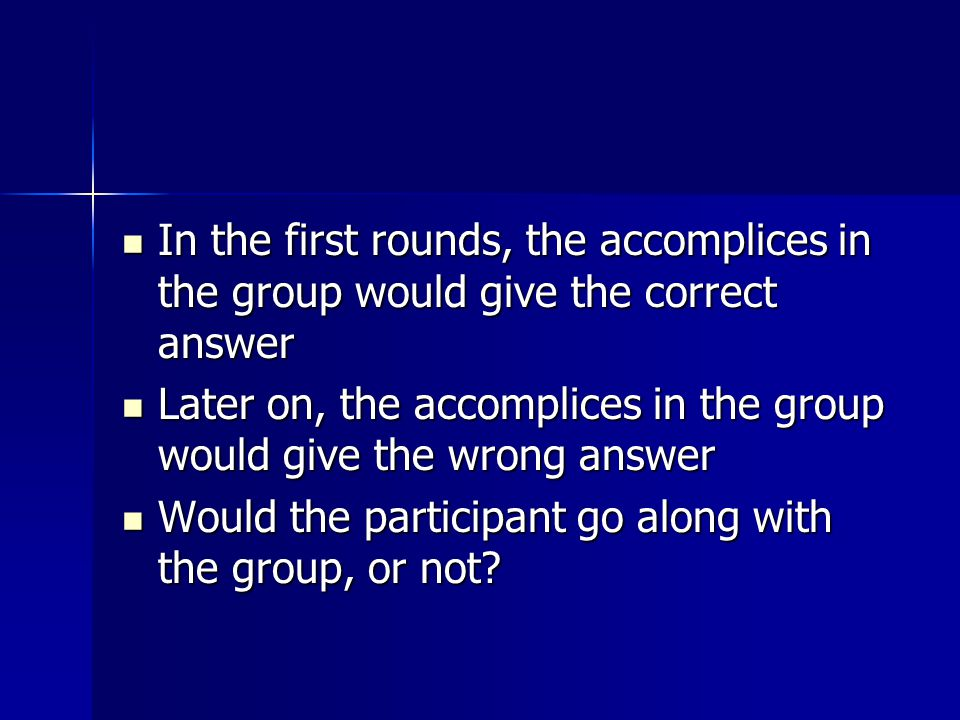 In the first rounds, the accomplices in the group would give the correct answer In the first rounds, the accomplices in the group would give the correct answer Later on, the accomplices in the group would give the wrong answer Later on, the accomplices in the group would give the wrong answer Would the participant go along with the group, or not.