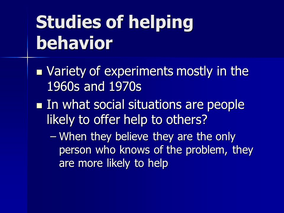 Studies of helping behavior Variety of experiments mostly in the 1960s and 1970s Variety of experiments mostly in the 1960s and 1970s In what social situations are people likely to offer help to others.