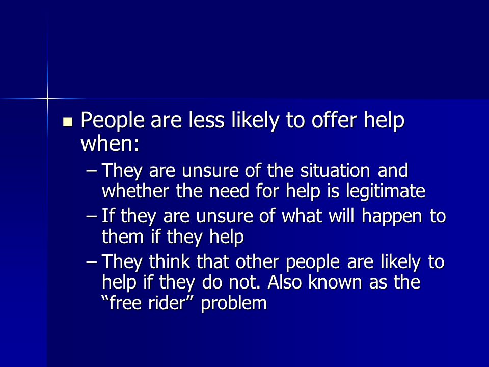 People are less likely to offer help when: People are less likely to offer help when: –They are unsure of the situation and whether the need for help is legitimate –If they are unsure of what will happen to them if they help –They think that other people are likely to help if they do not.