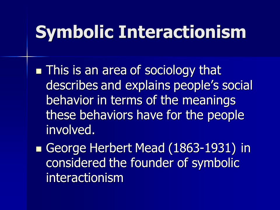 Symbolic Interactionism This is an area of sociology that describes and explains people's social behavior in terms of the meanings these behaviors have for the people involved.