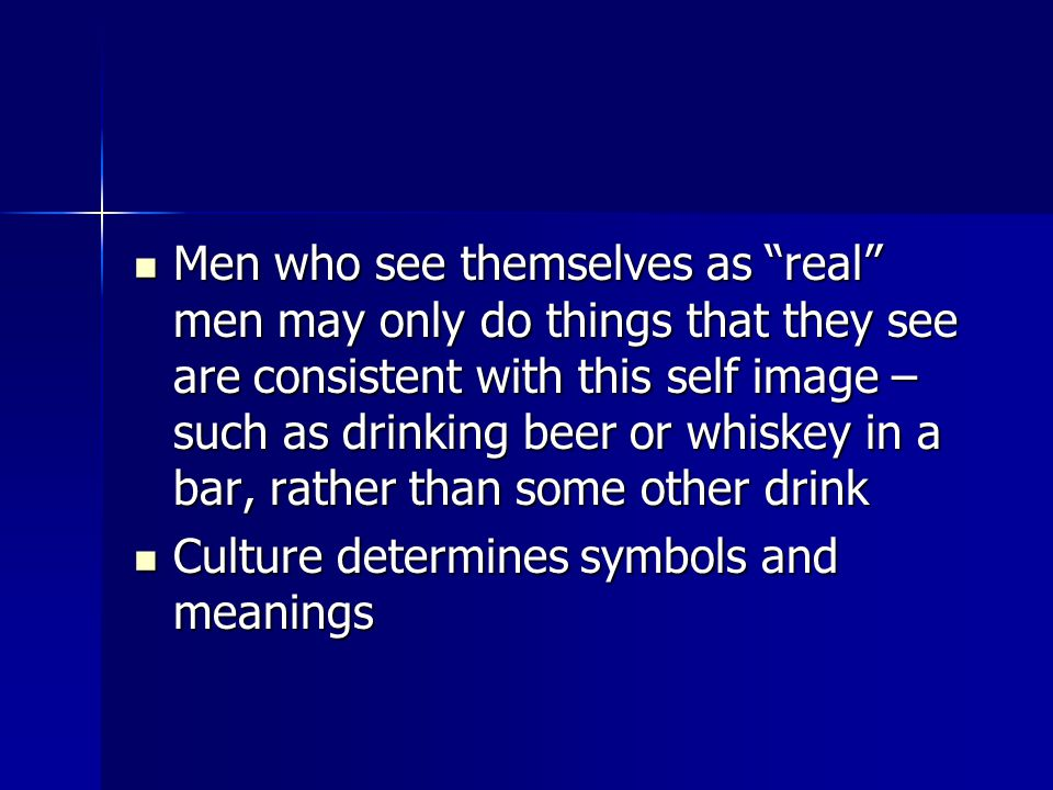 Men who see themselves as real men may only do things that they see are consistent with this self image – such as drinking beer or whiskey in a bar, rather than some other drink Men who see themselves as real men may only do things that they see are consistent with this self image – such as drinking beer or whiskey in a bar, rather than some other drink Culture determines symbols and meanings Culture determines symbols and meanings