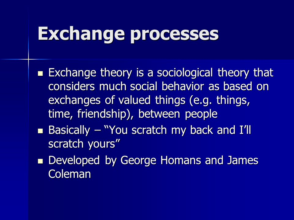 Exchange processes Exchange theory is a sociological theory that considers much social behavior as based on exchanges of valued things (e.g.