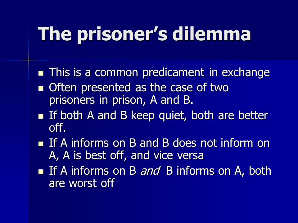 The prisoner's dilemma This is a common predicament in exchange This is a common predicament in exchange Often presented as the case of two prisoners in prison, A and B.