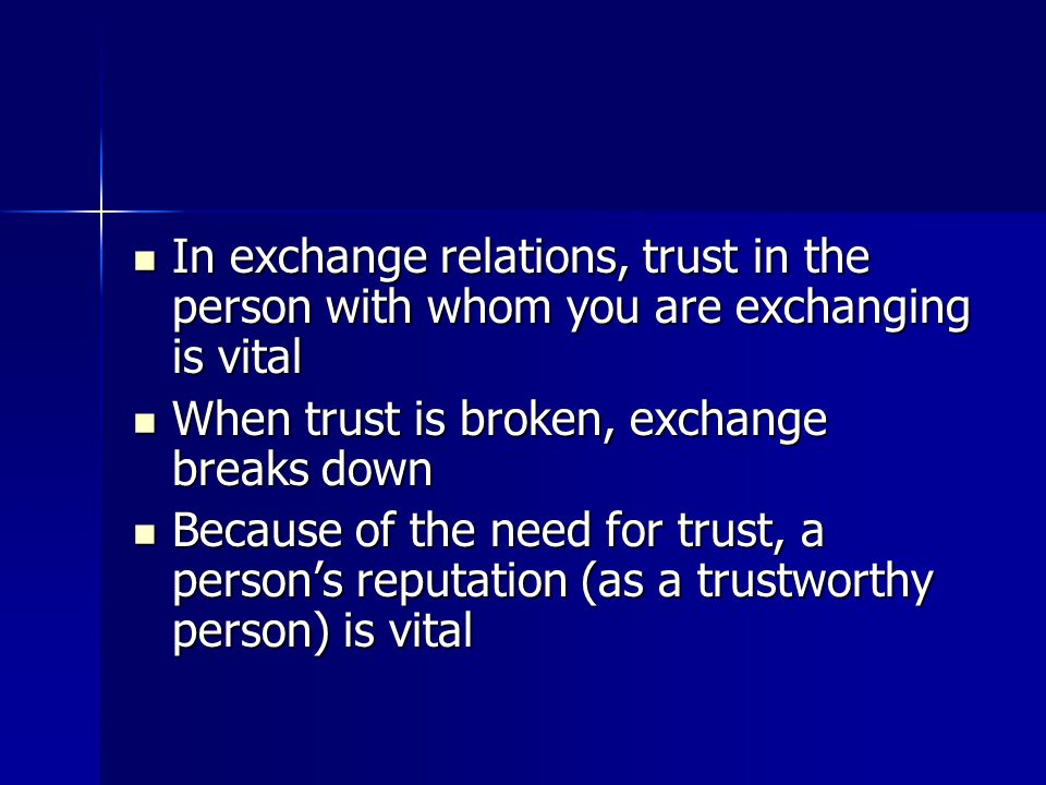In exchange relations, trust in the person with whom you are exchanging is vital In exchange relations, trust in the person with whom you are exchanging is vital When trust is broken, exchange breaks down When trust is broken, exchange breaks down Because of the need for trust, a person's reputation (as a trustworthy person) is vital Because of the need for trust, a person's reputation (as a trustworthy person) is vital