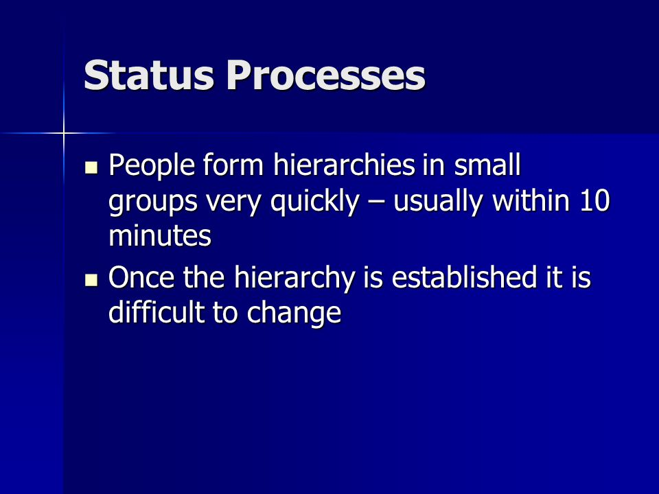 Status Processes People form hierarchies in small groups very quickly – usually within 10 minutes People form hierarchies in small groups very quickly – usually within 10 minutes Once the hierarchy is established it is difficult to change Once the hierarchy is established it is difficult to change