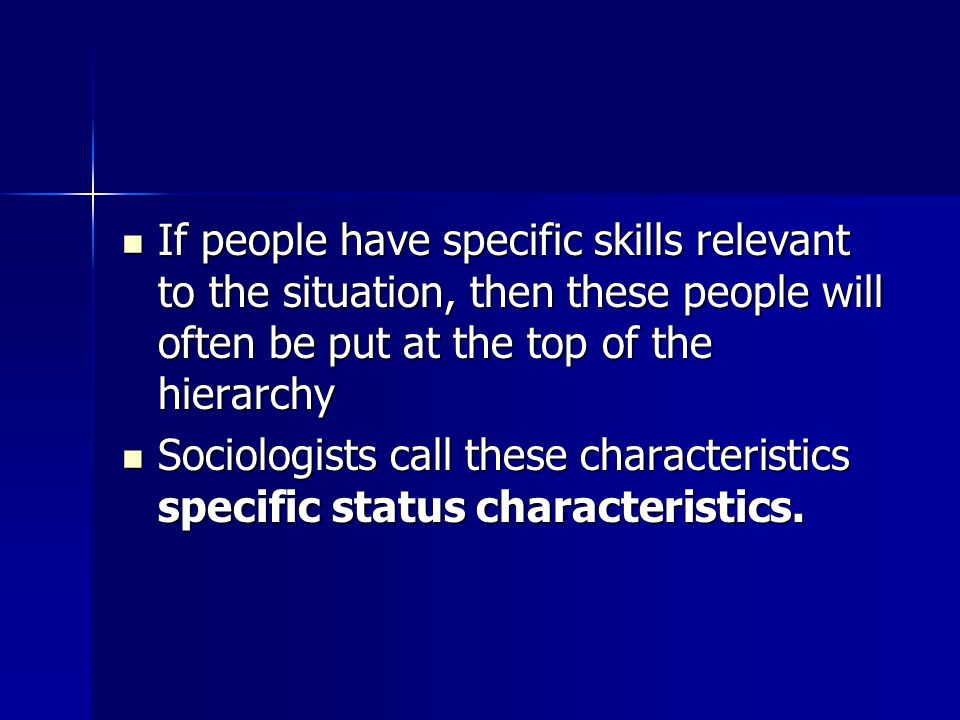 If people have specific skills relevant to the situation, then these people will often be put at the top of the hierarchy If people have specific skills relevant to the situation, then these people will often be put at the top of the hierarchy Sociologists call these characteristics specific status characteristics.