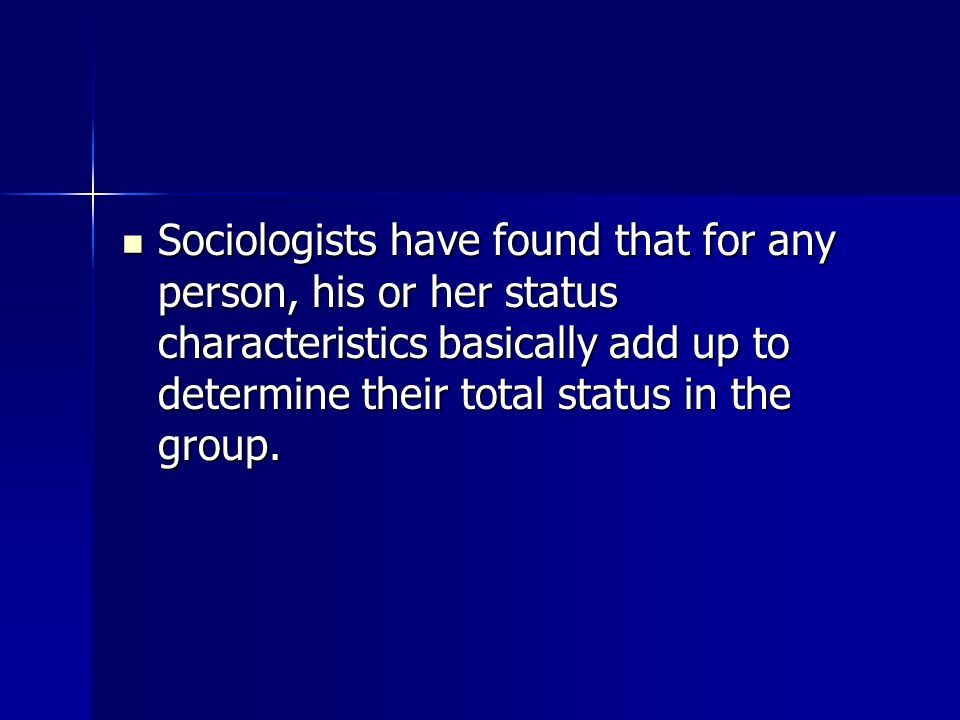 Sociologists have found that for any person, his or her status characteristics basically add up to determine their total status in the group.