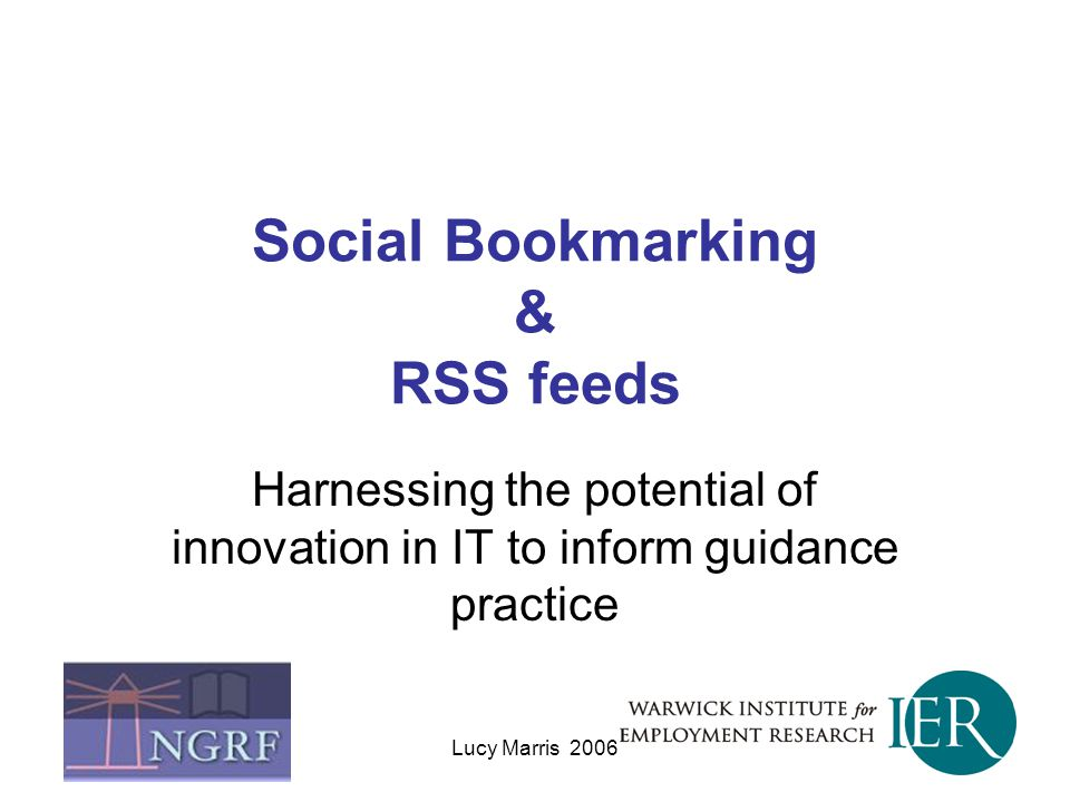 Lucy Marris 2006 Social Bookmarking & RSS feeds Harnessing the potential of innovation in IT to inform guidance practice