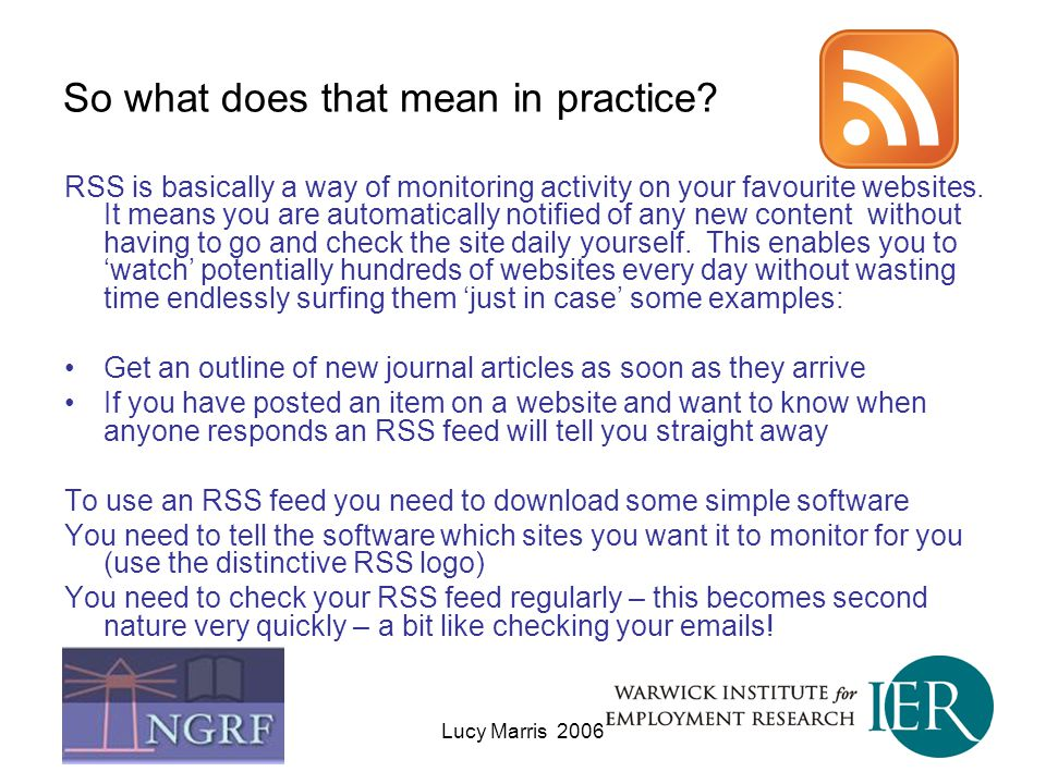 Lucy Marris 2006 So what does that mean in practice? RSS is basically a way of monitoring activity on your favourite websites. It means you are automa