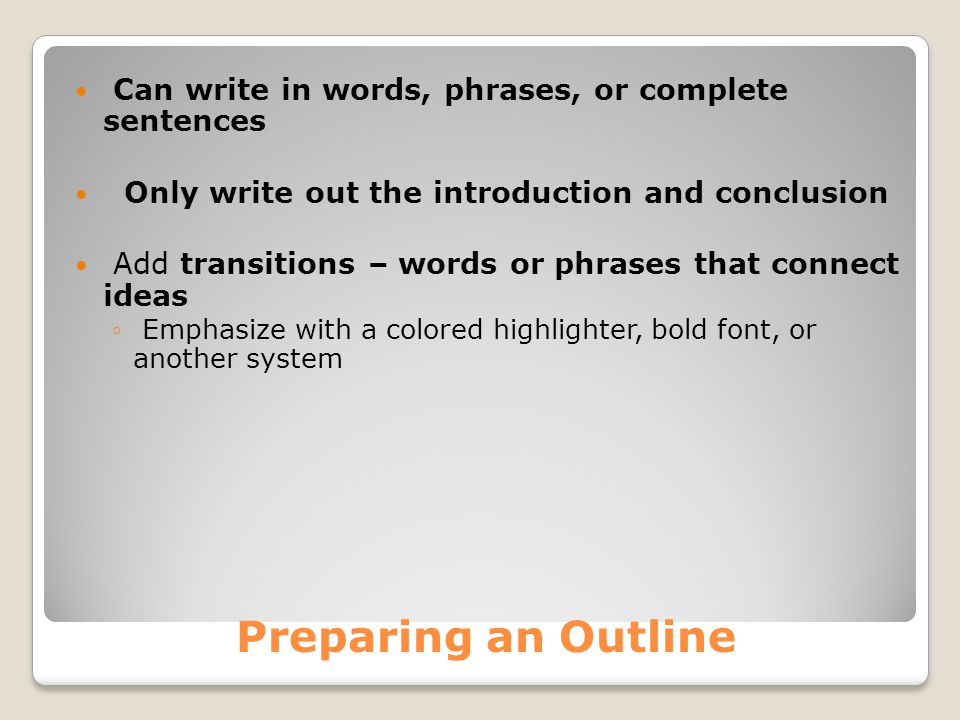 Preparing an Outline Can write in words, phrases, or complete sentences Only write out the introduction and conclusion Add transitions – words or phrases that connect ideas ◦ Emphasize with a colored highlighter, bold font, or another system