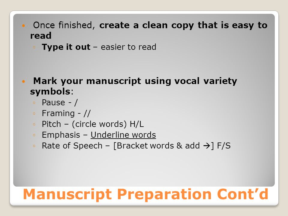 Manuscript Preparation Cont'd Once finished, create a clean copy that is easy to read ◦ Type it out – easier to read Mark your manuscript using vocal variety symbols: ◦ Pause - / ◦ Framing - // ◦ Pitch – (circle words) H/L ◦ Emphasis – Underline words ◦ Rate of Speech – [Bracket words & add  ] F/S