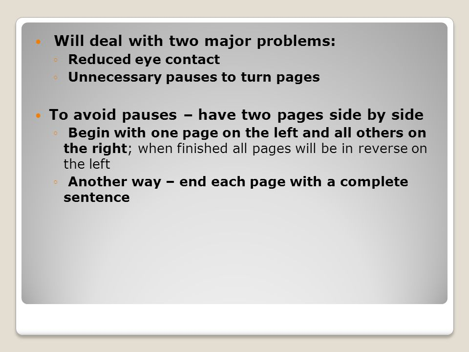 Will deal with two major problems: ◦ Reduced eye contact ◦ Unnecessary pauses to turn pages To avoid pauses – have two pages side by side ◦ Begin with one page on the left and all others on the right; when finished all pages will be in reverse on the left ◦ Another way – end each page with a complete sentence