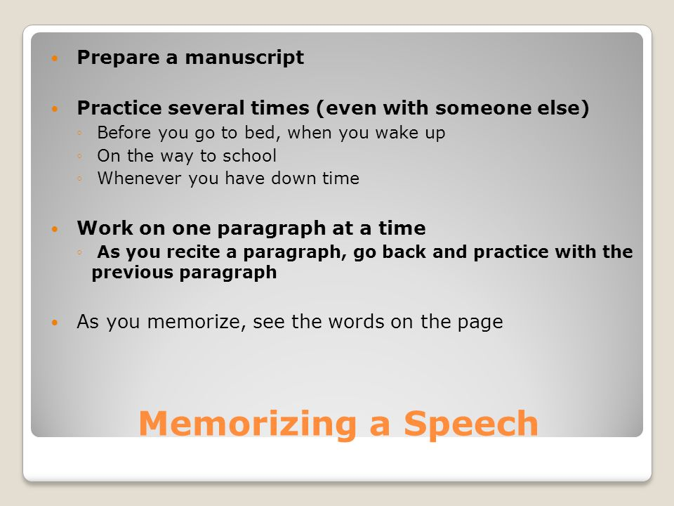 Memorizing a Speech Prepare a manuscript Practice several times (even with someone else) ◦ Before you go to bed, when you wake up ◦ On the way to school ◦ Whenever you have down time Work on one paragraph at a time ◦ As you recite a paragraph, go back and practice with the previous paragraph As you memorize, see the words on the page