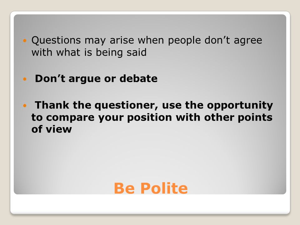 Be Polite Questions may arise when people don't agree with what is being said Don't argue or debate Thank the questioner, use the opportunity to compare your position with other points of view