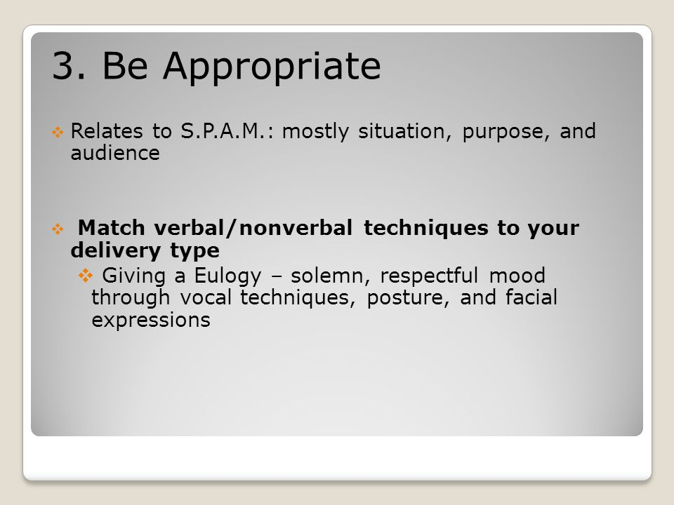 3. Be Appropriate  Relates to S.P.A.M.: mostly situation, purpose, and audience  Match verbal/nonverbal techniques to your delivery type  Giving a