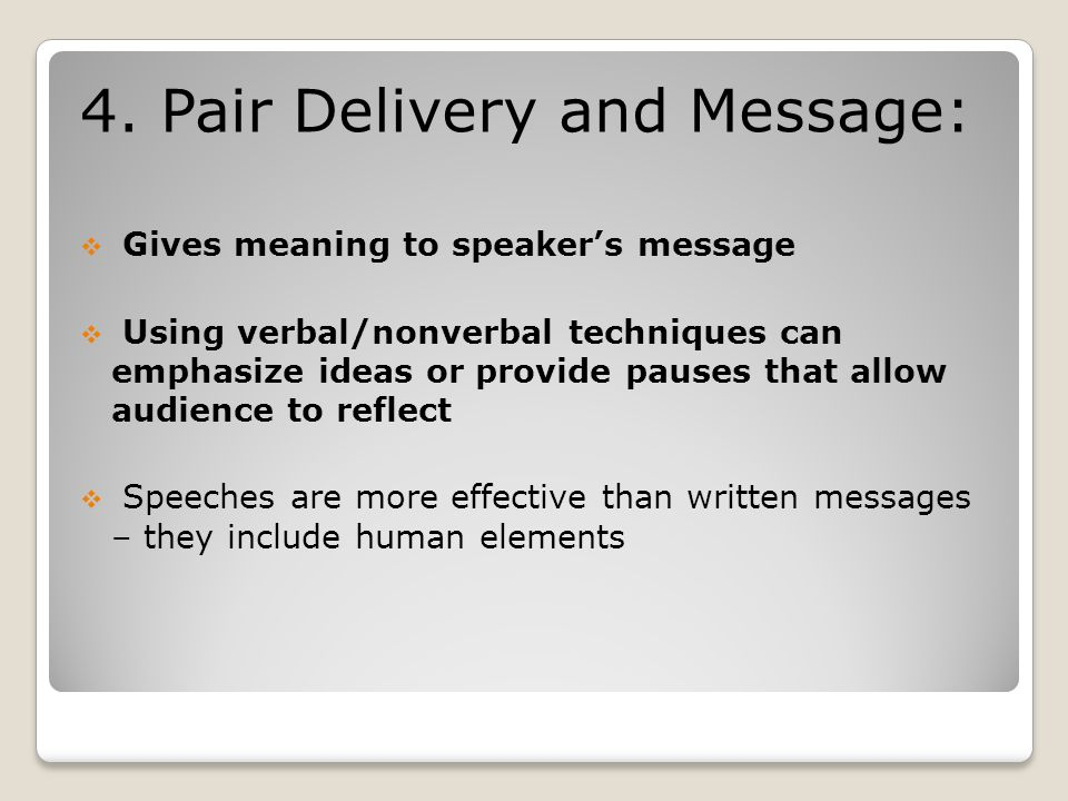 4. Pair Delivery and Message:  Gives meaning to speaker's message  Using verbal/nonverbal techniques can emphasize ideas or provide pauses that allo