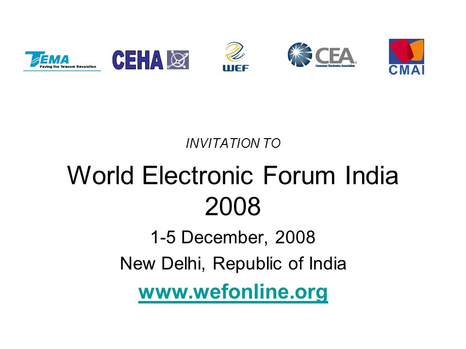 INVITATION TO World Electronic Forum India 2008 1-5 December, 2008 New Delhi, Republic of India www.wefonline.org