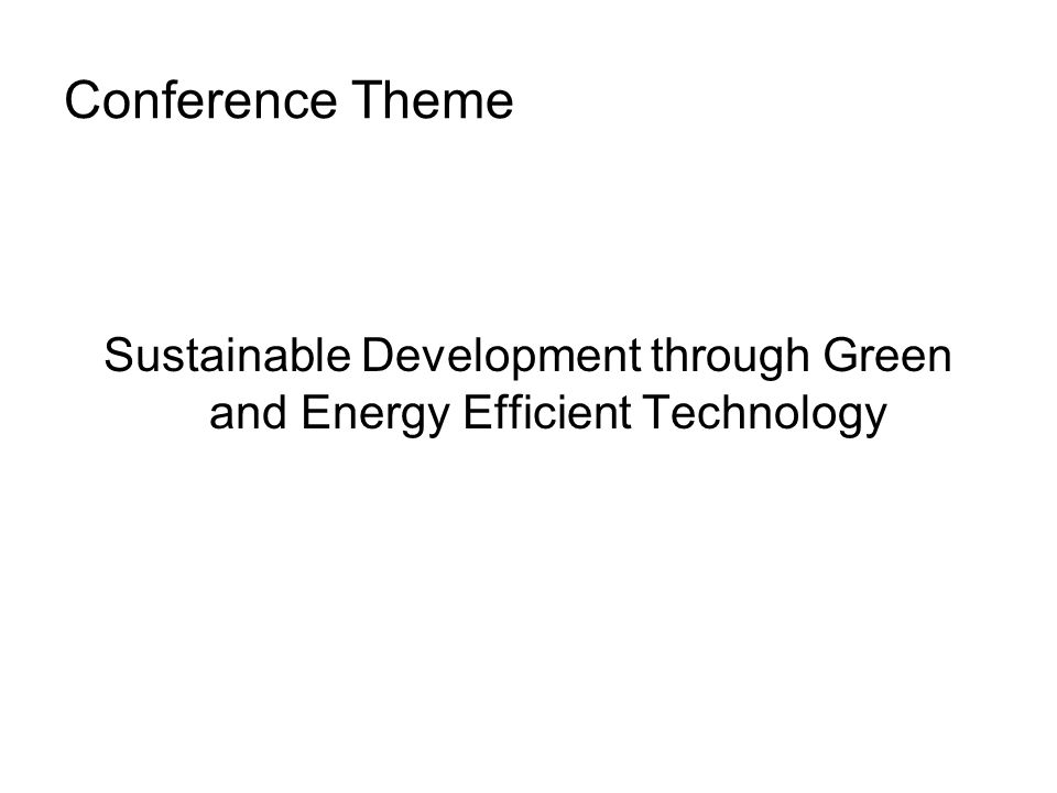 Conference Theme Sustainable Development through Green and Energy Efficient Technology