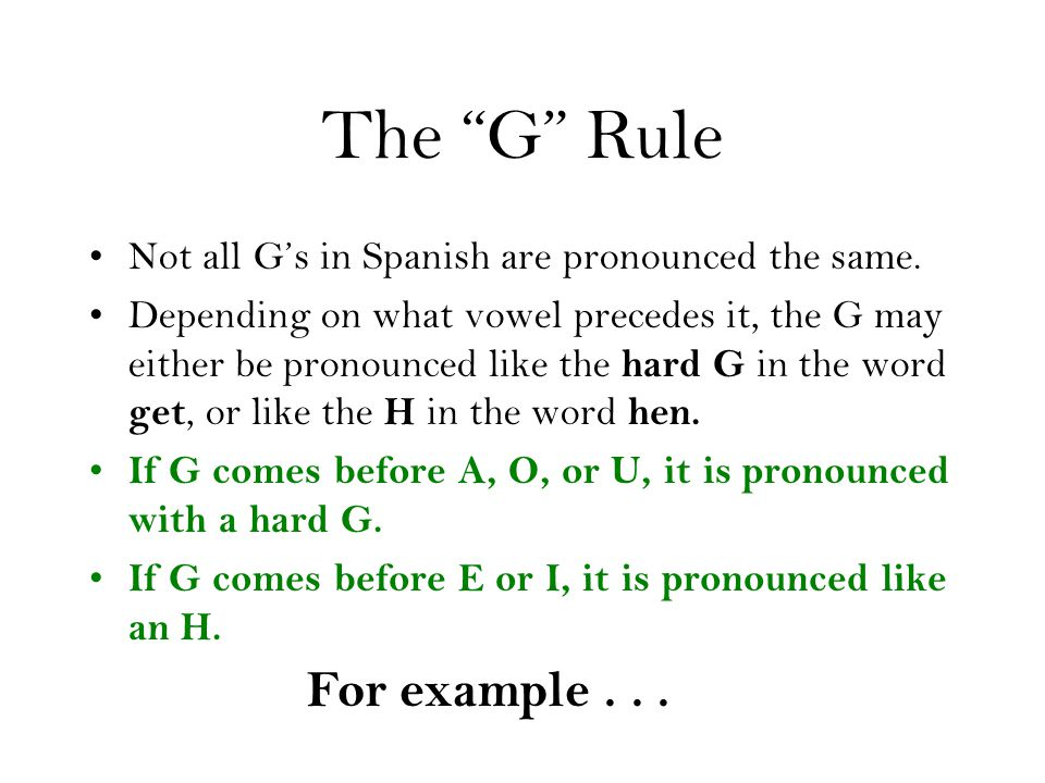 "The ""G"" Rule Not all G's in Spanish are pronounced the same. Depending on what vowel precedes it, the G may either be pronounced like the hard G in th"